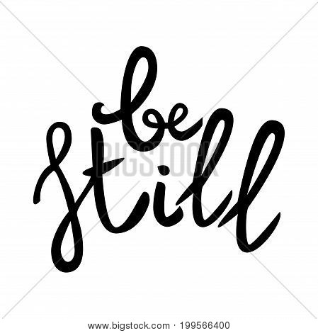 Be still Lettering phrase. Hand drawn motivation and inspiration quote. Black letters on white background. Artistic design element for poster banner t-shirt. Calligraphy print. Vector illustration.