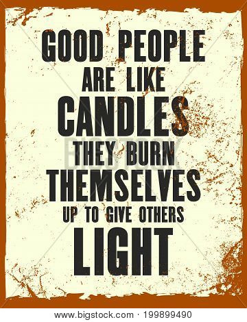 Inspiring motivation quote with text Good People Are Like Candles They Burn Themselves Up To Give Others Light. Vector typography poster and t-shirt design. Distressed old metal sign texture.