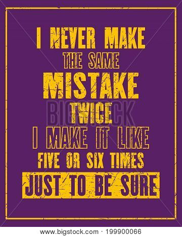 Inspiring motivation quote with text I Never Make The Same Mistake Twice I Make It Like Five Or Six Times Just To Be Sure. Vector typography poster and t-shirt design. Distressed old metal texture.