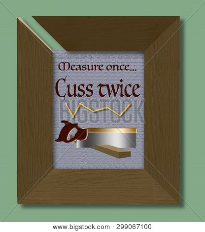 A Woodworker's Adage: Measure Twice, Cut Once, Has Been Changed To: Measure Once, Cuss Twice. This P