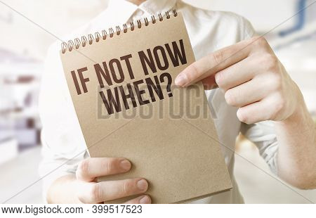 Text If Not Now, When On Brown Paper Notepad In Businessman Hands In Office. Business Concept