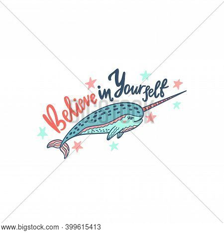Hand Drawn Cute Funny Narwhal With Inspirational Quote - Believe In Yourself.