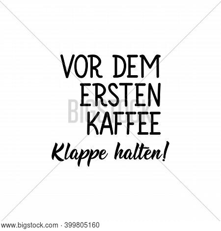 Translation From German: Shut Up Before The First Coffee. Modern Vector Brush Calligraphy. Ink Illus