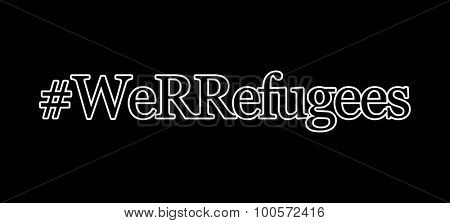 Hashtag we r refugees - concept of many of us being direct refugees from war zones, or their descendants who survived because of the actions of their ancestors - on black background