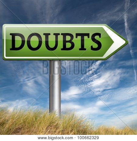 doubts doubting being uncertain looking for advice, no confidence and suspicion maybe yes or not