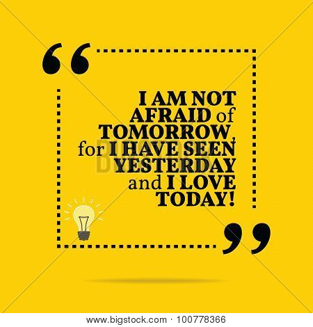 Inspirational Motivational Quote. I Am Not Afraid Of Tomorrow, For I Have Seen Yesterday And I Love