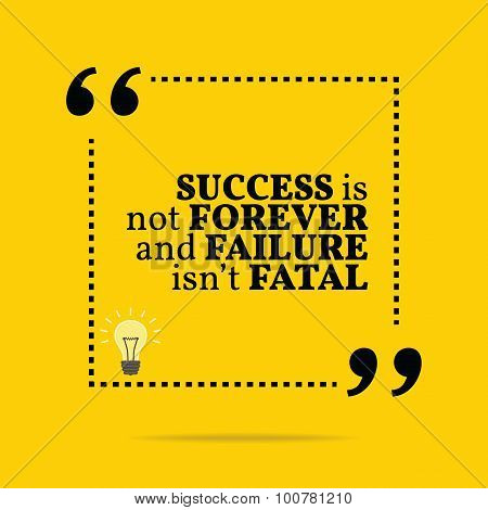 Inspirational Motivational Quote. Success Is Not Forever And Failure Isn't Fatal.