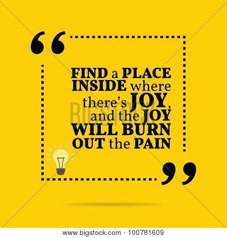Inspirational Motivational Quote. Find A Place Inside Where There's Joy, And The Joy Will Burn Out T