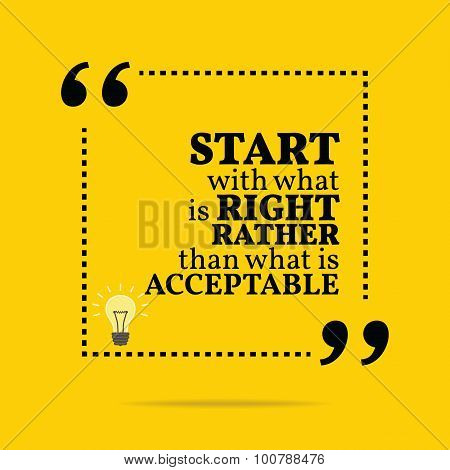 Inspirational Motivational Quote. Start With What Is Right Rather Than What Is Acceptable.