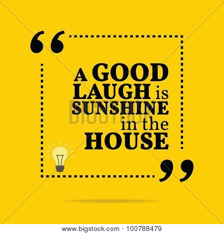 Inspirational Motivational Quote. A Good Laugh Is Sunshine In The House.