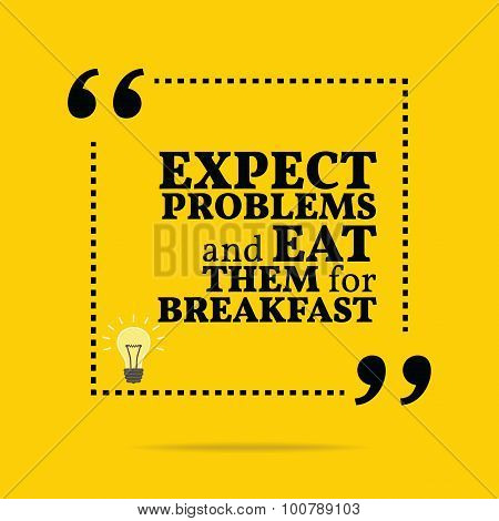 Inspirational Motivational Quote. Expect Problems And Eat Them For Breakfast.