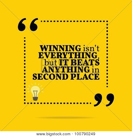 Inspirational Motivational Quote. Winning Isn't Everything, But It Beats Anything In Second Place.