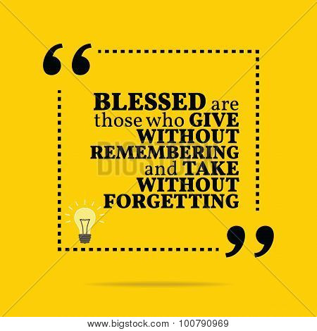 Inspirational Motivational Quote. Blessed Are Those Who Give Without Remembering And Take Without Fo