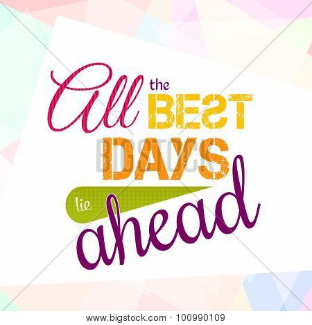 All the best days lie ahead. Colorful optimistic vector typography card