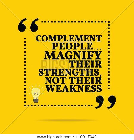 Inspirational Motivational Quote. Complement People... Magnify Their Strengths, Not Their Weakness.
