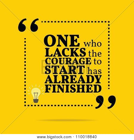 Inspirational Motivational Quote. One Who Lacks The Courage To Start Has Already Finished.