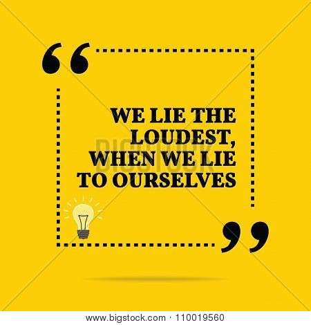 Inspirational Motivational Quote. We Lie The Loudest, When We Lie To Ourselves.