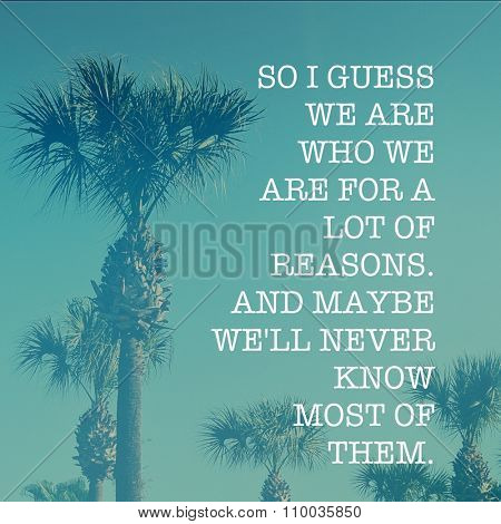 Inspirational Typographic Quote - So I guess we are who we are for a lot of reasons