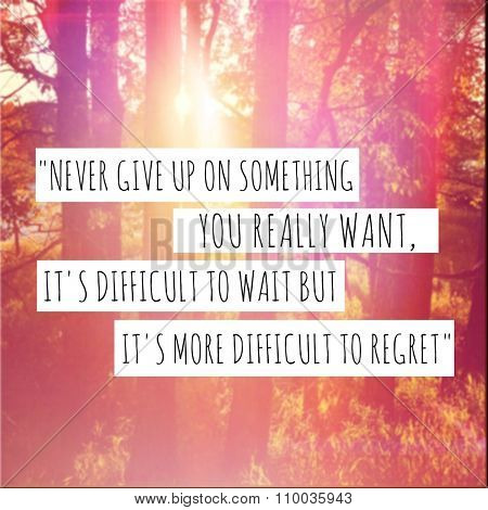 Inspirational Typographic Quote - Never give up on something you really want.  It's difficult to wait but it's more difficult to regret