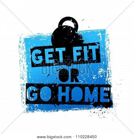 Get Fit or Go Home. Motivational and Inspirational Quote.