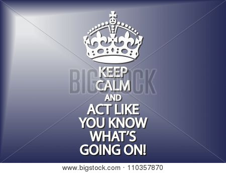 Keep Calm And Act Like You Know What's Going On