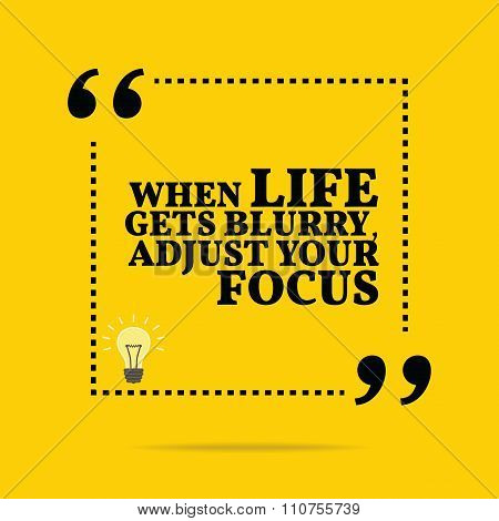Inspirational Motivational Quote. When Life Gets Blurry, Adjust Your Focus.
