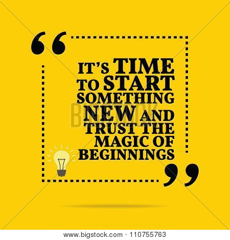 Inspirational Motivational Quote. It's Time To Start Something New And Trust The Magic Of Beginnings