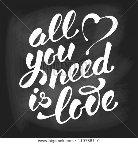 All you need is love. Romantic card on Valentines day. Handwritten modern calligraphy poster with lettering by brush on chalkboard background. Vector illustration.