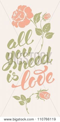 All you need is love. Romantic card on Valentines day. Handwritten modern brush calligraphy poster with lettering and rose flowers. Vector illustration.
