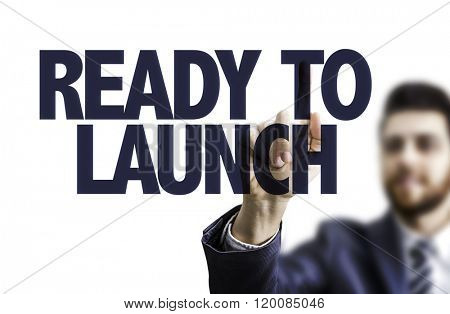 Business man pointing the text: Ready to Launch