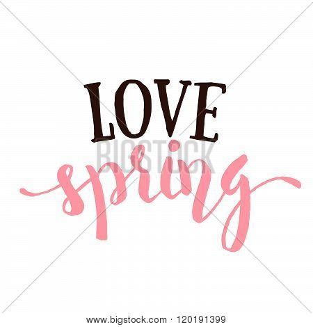 Love Spring - Hand drawn inspirational quote. Spring Vector typography design element isolated. Love Spring Brush lettering quote. Good for poster cards. Housewarming hand lettering spring quote