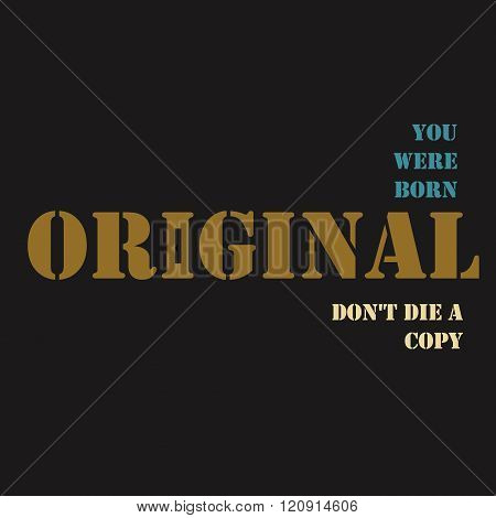 You were born an original don't die a copy.