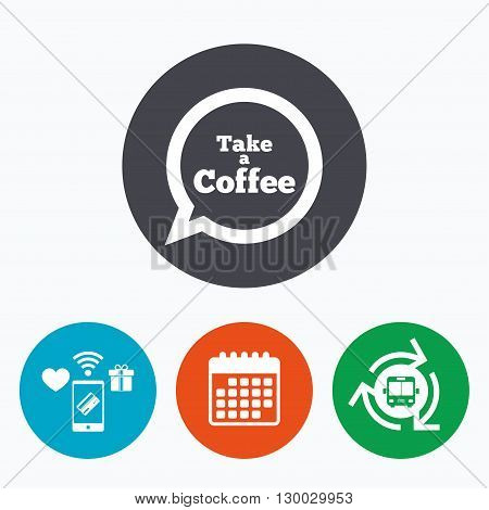 Take a Coffee sign icon. Coffee speech bubble. Mobile payments, calendar and wifi icons. Bus shuttle.