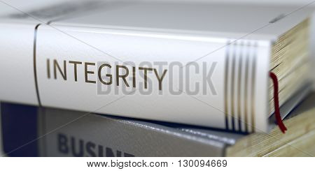Integrity. Stack of Business Books. Book Spines with Title - Integrity. Closeup View. Integrity - Book Title. Business Book Title. Integrity. Blurred Image. Selective focus. 3D Rendering.