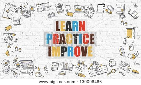 Learn Practice Improve Concept. Learn Practice Improve Drawn on White Wall. Learn Practice Improve in Multicolor. Doodle Design Style of Learn Practice Improve. White Brick Wall.