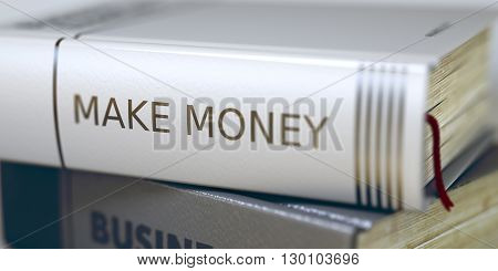 Stack of Business Books. Book Spines with Title - Make Money. Closeup View. Stack of Books Closeup and one with Title - Make Money. Toned Image with Selective focus. 3D.