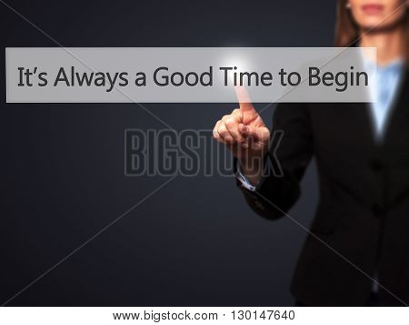 It's Always A Good Time To Begin - Businesswoman Hand Pressing Button On Touch Screen Interface.