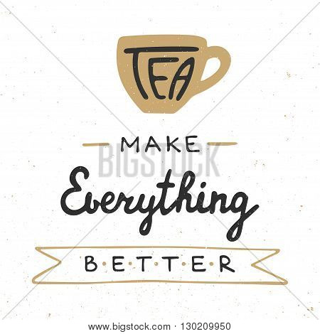 Card with hand drawn unique typography design element for greeting cards prints and posters. Tea make everything better in vintage style. Handwritten lettering. Hand drawn design elements.