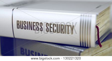 Business Security - Closeup of the Book Title. Closeup View. Stack of Books with Title - Business Security. Closeup View. Business Security - Book Title. Blurred 3D Rendering.