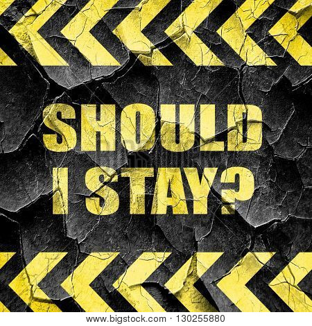 should i stay, black and yellow rough hazard stripes