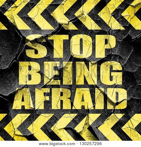 stop being afraid, black and yellow rough hazard stripes
