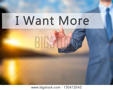 I Want More - Businessman Hand Pressing Button On Touch Screen Interface.