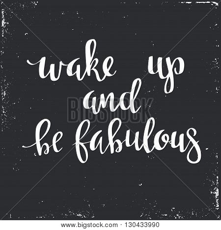 Wake up and be Fabulous.  Hand drawn typography poster. T shirt hand lettered calligraphic design. Inspirational vector typography.