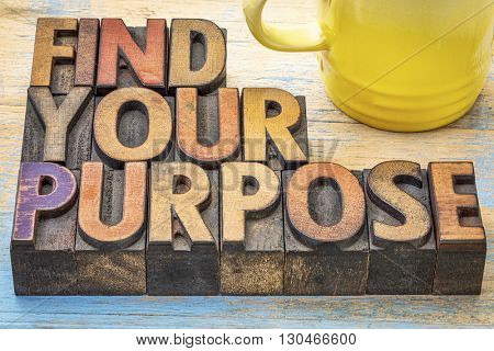 FInd your purpose - motivational advice in vintage letterpress wood type blocks stained by color inks with a cup of coffee