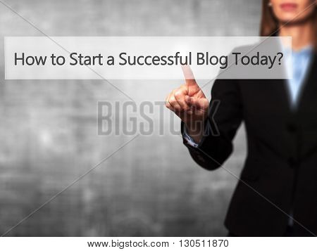 How To Start A Successful Blog Today - Businesswoman Hand Pressing Button On Touch Screen Interface.