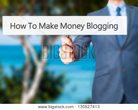 How To Make Money Blogging - Businessman Hand Holding Sign