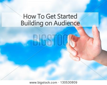 How To Get Started Building On Audience - Hand Pressing A Button On Blurred Background Concept On Vi