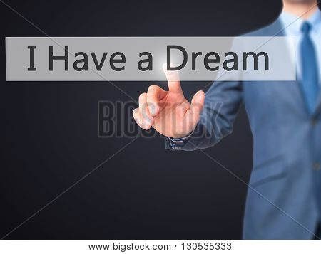 I Have A Dream - Businessman Hand Pressing Button On Touch Screen Interface.