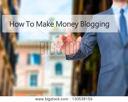 How To Make Money Blogging - Businessman Hand Pressing Button On Touch Screen Interface.