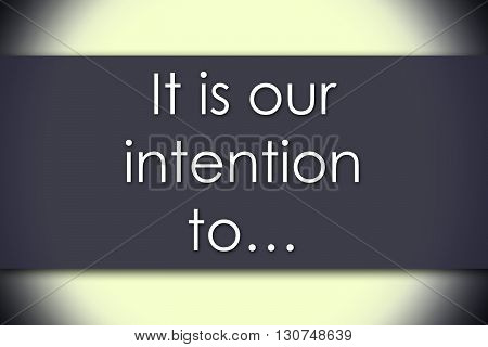 It Is Our Intention To… - Business Concept With Text
